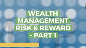 Wealth Management Risk & Reward – Part 1