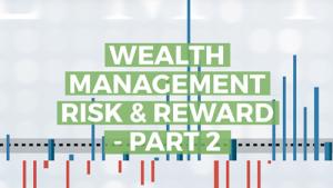 Wealth Management Risk & Reward – Part 2